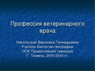 Профессия ветеринарного врача Никольская Вероника Геннадьевна Учитель биологи
