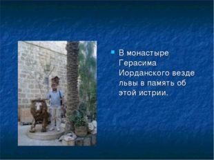 В монастыре Герасима Иорданского везде львы в память об этой истрии.