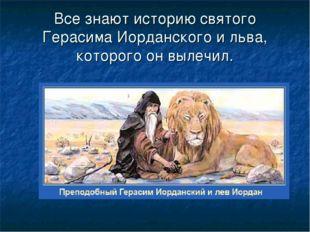 Все знают историю святого Герасима Иорданского и льва, которого он вылечил.