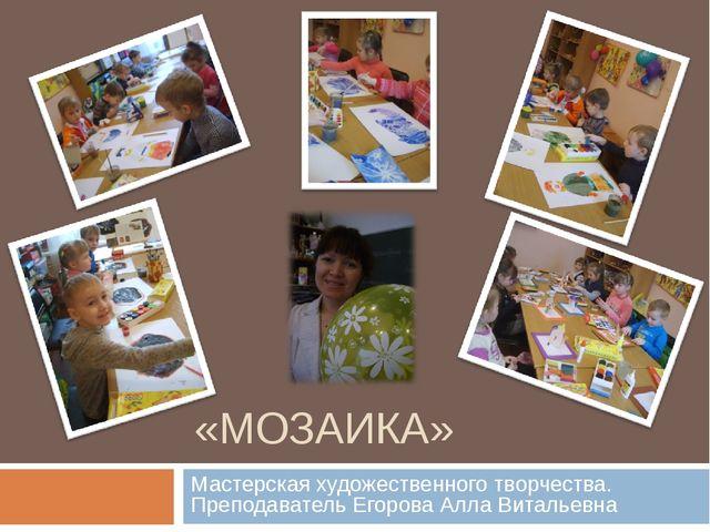 «МОЗАИКА» Мастерская художественного творчества. Преподаватель Егорова Алла В...