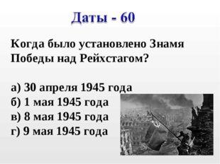 Когда было установлено Знамя Победы над Рейхстагом? а) 30 апреля 1945 года б)