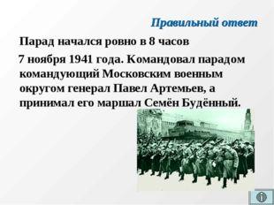 Правильный ответ Парад начался ровно в 8 часов 7 ноября 1941 года. Командовал