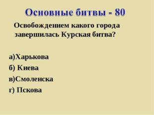 Освобождением какого города завершилась Курская битва? а)Харькова