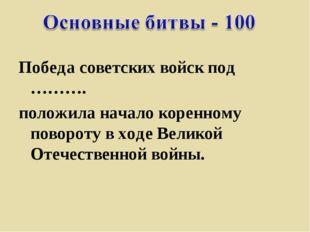 Победа советских войск под ………. положила начало коренному повороту входе Вел