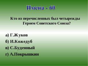 Кто из перечисленных был четырежды Героем Советского Союза? а) Г.Жуков б) И.К