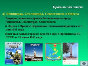 Правильный ответ а) Ленинград, Сталинград, Севастополь и Одесса Впервые город