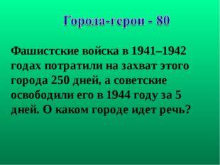 Фашистские войска в 1941–1942 годах потратили на захват этого города 250 дней