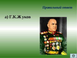 Правильный ответ а) Г.К.Жуков