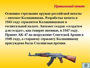 Правильный ответ Основное стрелковое оружие российской пехоты – автомат Калаш