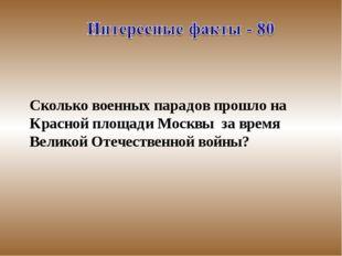 Сколько военных парадов прошло на Красной площади Москвы за время Великой О