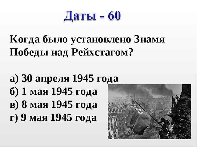 Когда было установлено Знамя Победы над Рейхстагом? а) 30 апреля 1945 года б)...