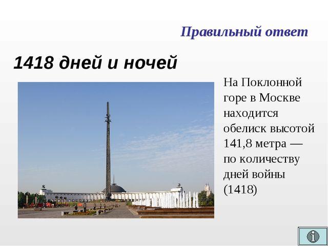 Правильный ответ 1418 дней и ночей НаПоклонной горе в Москве находится обели...