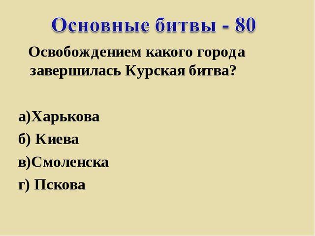 Освобождением какого города завершилась Курская битва? а)Харькова...