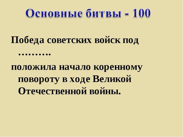 Победа советских войск под ………. положила начало коренному повороту входе Вел...