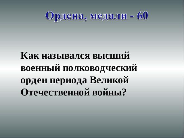 Как назывался высший военный полководческий орден периода Великой Отечественн...