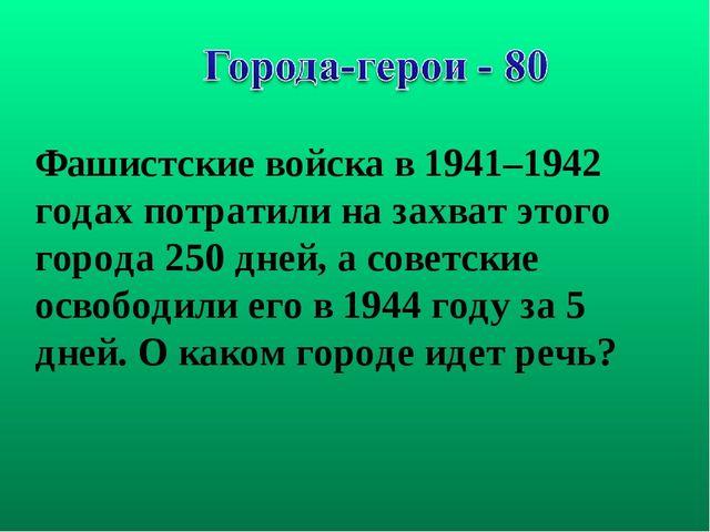 Фашистские войска в 1941–1942 годах потратили на захват этого города 250 дней...