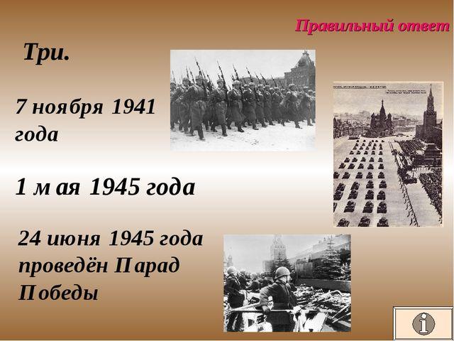 Правильный ответ Три. 7 ноября 1941 года 1 мая 1945 года 24 июня 1945 года пр...