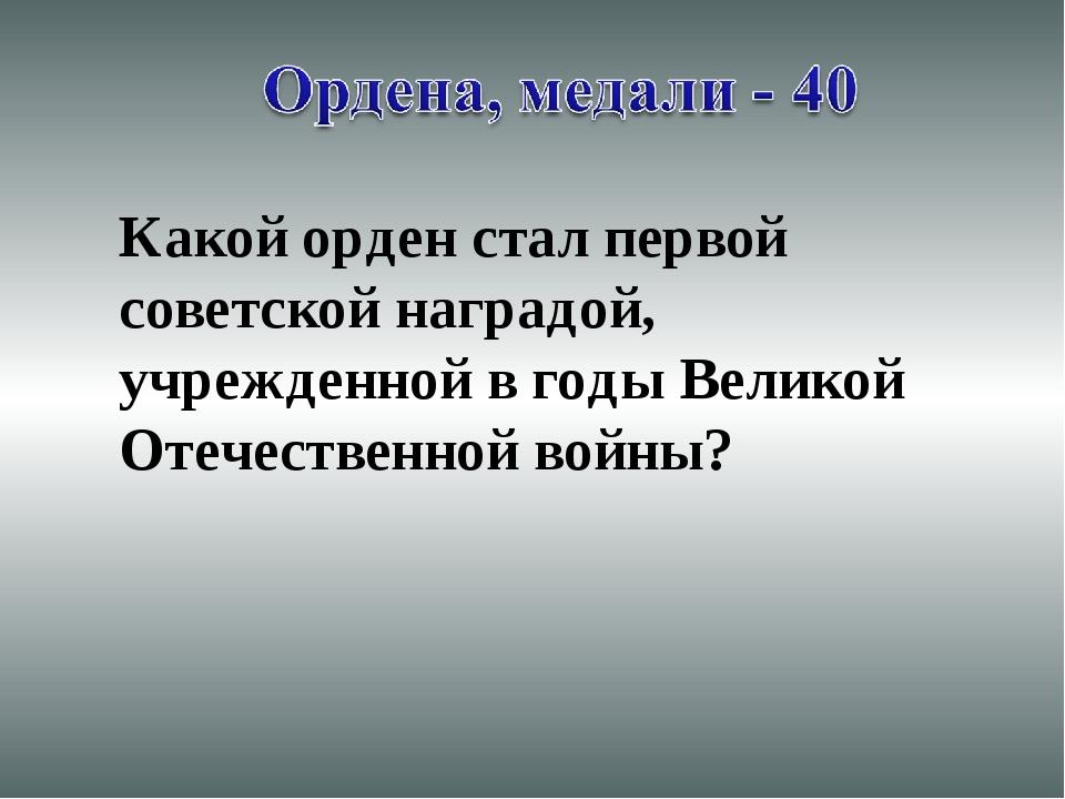 Какой орден стал первой советской наградой, учрежденной в годы Великой Отечес...