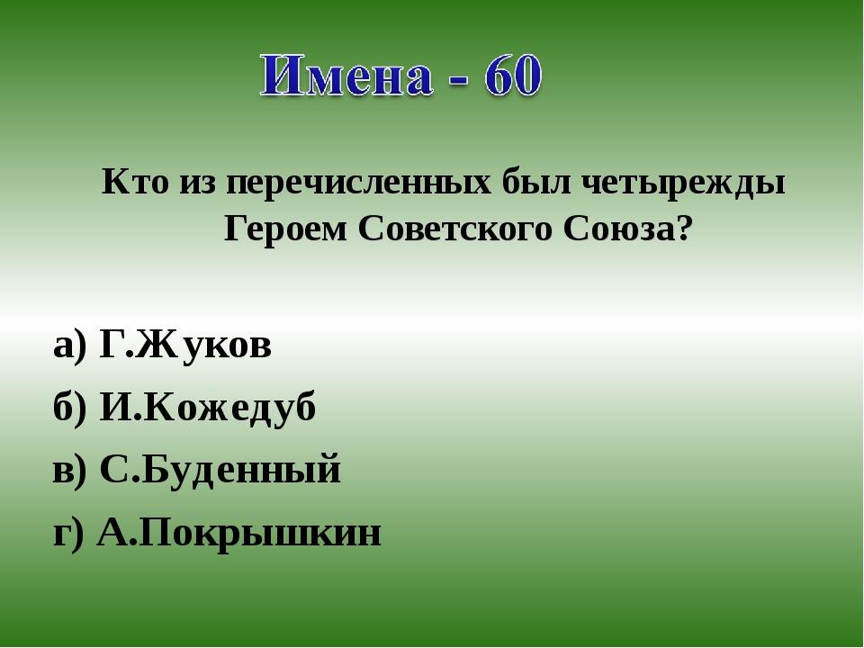 Кто из перечисленных был четырежды Героем Советского Союза? а) Г.Жуков б) И.К...