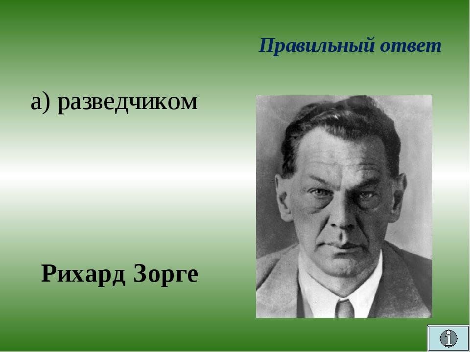 Правильный ответ а) разведчиком Рихард Зорге