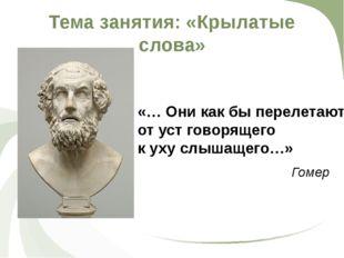 Тема занятия: «Крылатые слова» Гомер «… Они как бы перелетают от уст говоряще