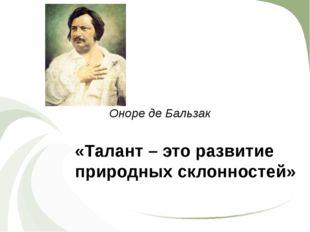 «Талант – это развитие природных склонностей» Оноре де Бальзак