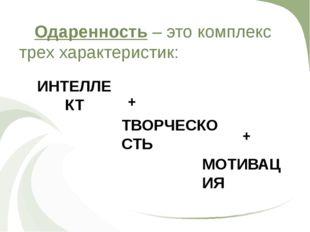 Одаренность – это комплекс трех характеристик: ИНТЕЛЛЕКТ + ТВОРЧЕСКОСТЬ + М