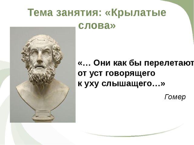 Тема занятия: «Крылатые слова» Гомер «… Они как бы перелетают от уст говоряще...