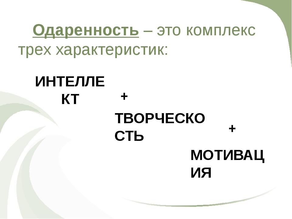 Одаренность – это комплекс трех характеристик: ИНТЕЛЛЕКТ + ТВОРЧЕСКОСТЬ + М...