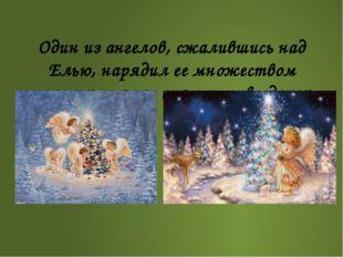 Один из ангелов, сжалившись над Елью, нарядил ее множеством маленьких ярко с