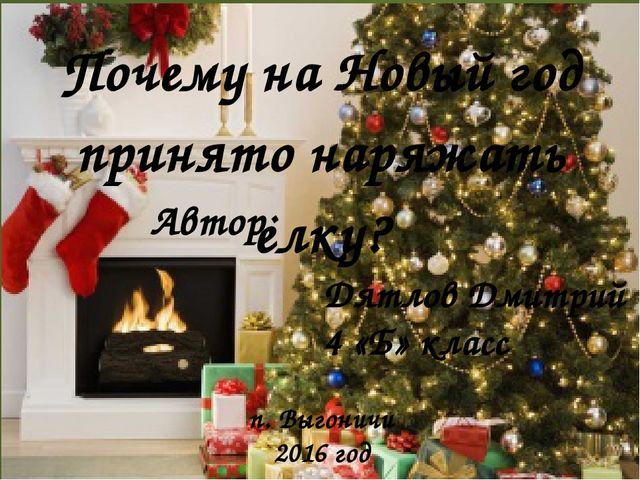 Почему на Новый год принято наряжать елку? Автор: Дятлов Дмитрий 4 «Б» класс...