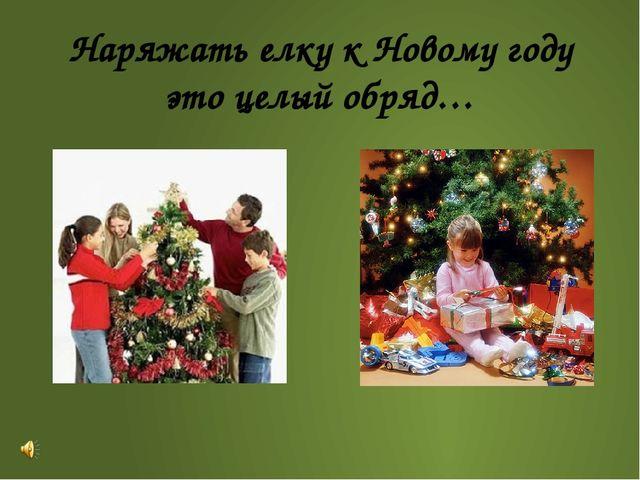Наряжать елку к Новому году это целый обряд…