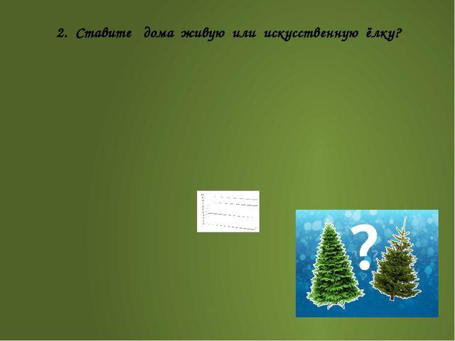 2. Ставите дома живую или искусственную ёлку?