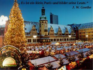 """"""" Es ist ein klein Paris und bildet seine Leute."""" J. W. Goethe"""
