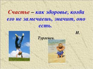 Счастье – как здоровье, когда его не замечаешь, значит, оно есть. И. Тургенев.