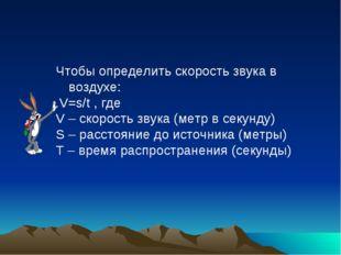 Чтобы определить скорость звука в воздухе: V=s/t , где V – скорость звука (ме
