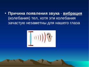 Причина появления звука - вибрация (колебания) тел, хотя эти колебания зачаст