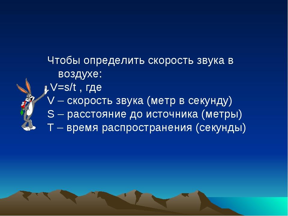 Чтобы определить скорость звука в воздухе: V=s/t , где V – скорость звука (ме...