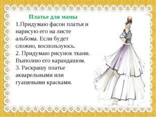 Платье для мамы 1.Придумаю фасон платья и нарисую его на листе альбома. Есл