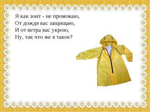 Я как зонт - не промокаю, От дождя вас защищаю, И от ветра вас укрою, Ну, т