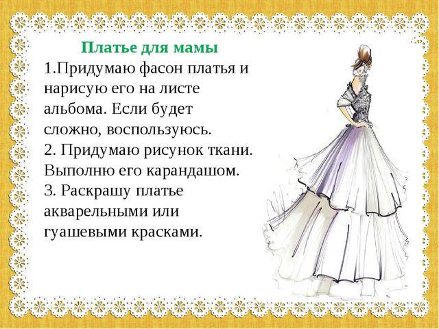 Платье для мамы 1.Придумаю фасон платья и нарисую его на листе альбома. Есл...