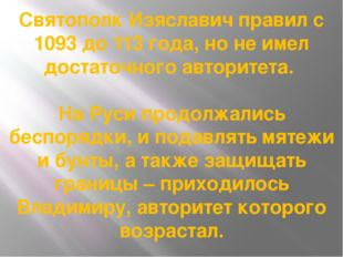 Святополк Изяславич правил с 1093 до 113 года, но не имел достаточного автори