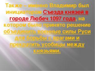 Также – именно Владимир был инициатором Съезда князей в городе Любеч 1097 год