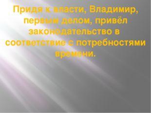 Придя к власти, Владимир, первым делом, привёл законодательство в соответстви