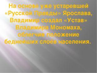 На основе уже устаревшей «Русской Правды» Ярослава, Владимир создал «Устав» В