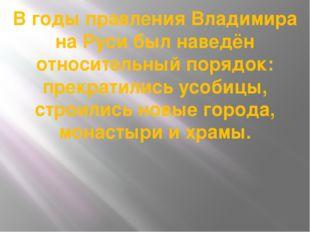 В годы правления Владимира на Руси был наведён относительный порядок: прекрат