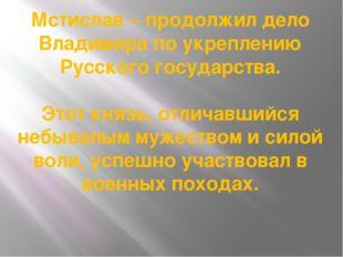 Мстислав – продолжил дело Владимира по укреплению Русского государства. Этот