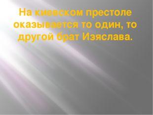 На киевском престоле оказывается то один, то другой брат Изяслава.