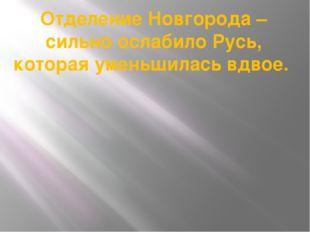 Отделение Новгорода – сильно ослабило Русь, которая уменьшилась вдвое.
