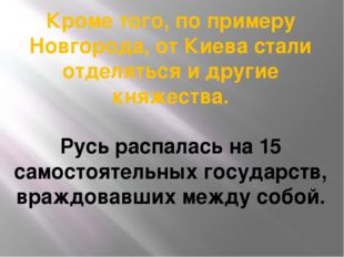 Кроме того, по примеру Новгорода, от Киева стали отделяться и другие княжеств